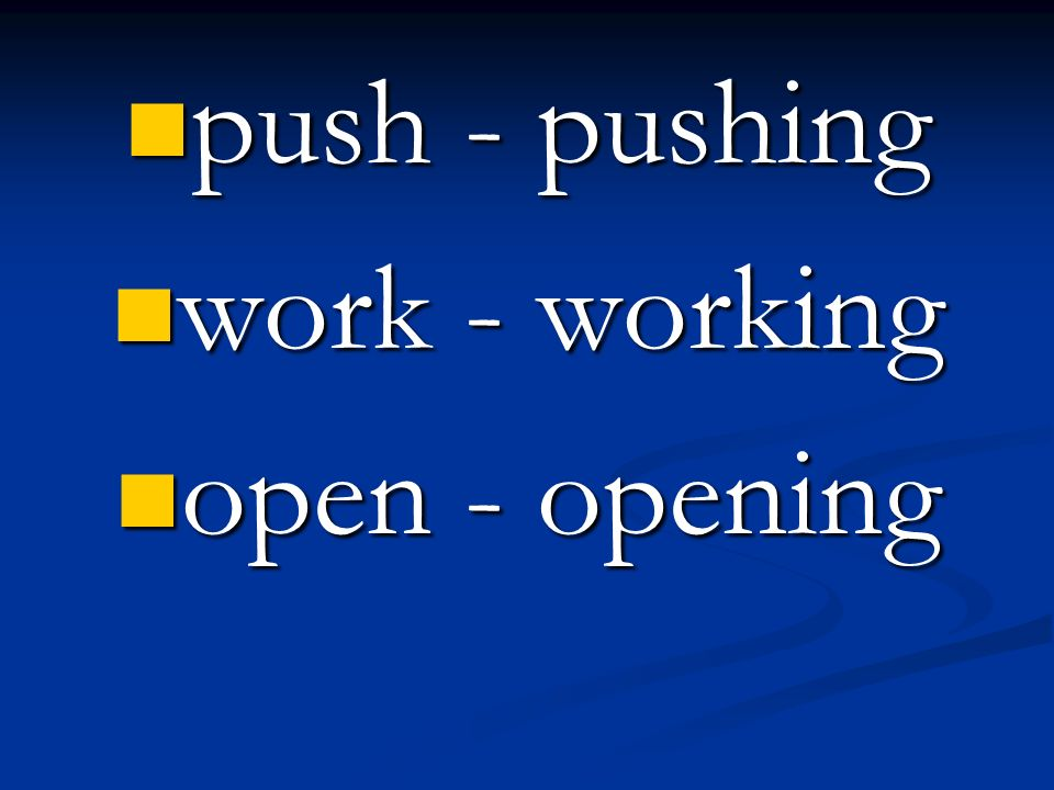 push - pushing push - pushing work - working work - working open - opening open - opening