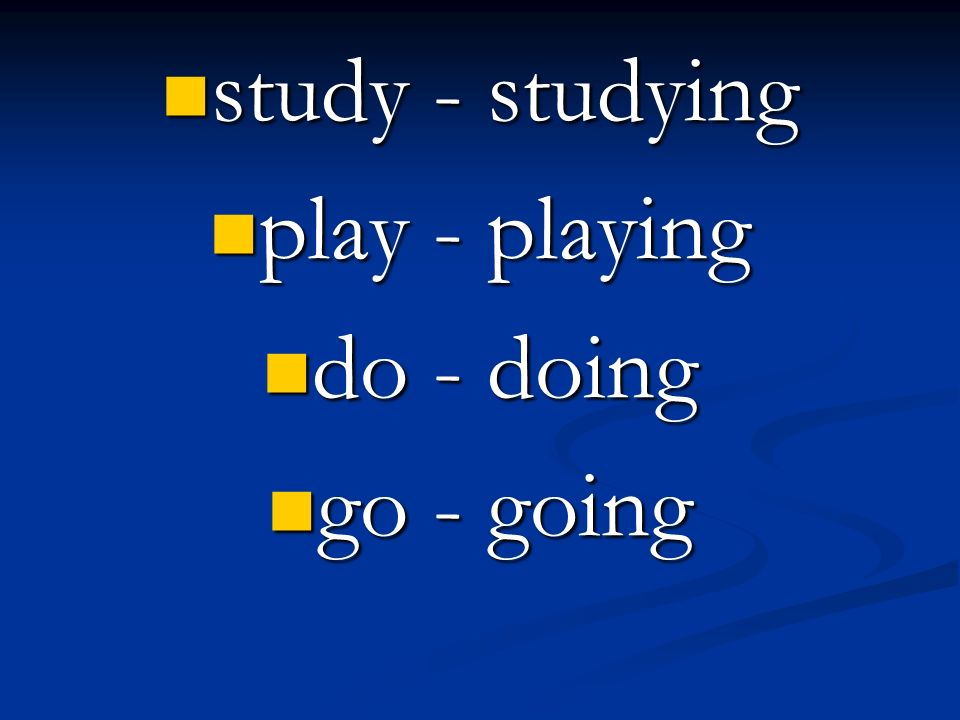 study - studying study - studying play - playing play - playing do - doing do - doing go - going go - going