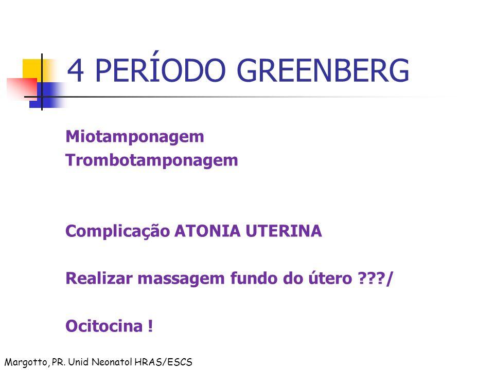 4 PERÍODO GREENBERG Miotamponagem Trombotamponagem Complicação ATONIA UTERINA Realizar massagem fundo do útero ???/ Ocitocina ! Margotto, PR. Unid Neo