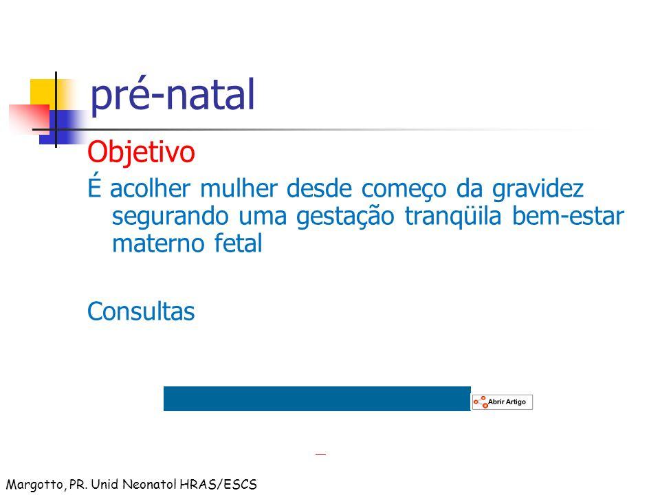 pré-natal Objetivo É acolher mulher desde começo da gravidez segurando uma gestação tranqüila bem-estar materno fetal Consultas Margotto, PR. Unid Neo