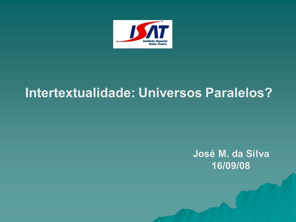 Intertextualidade: Universos Paralelos? José M. da Silva 16/09/08
