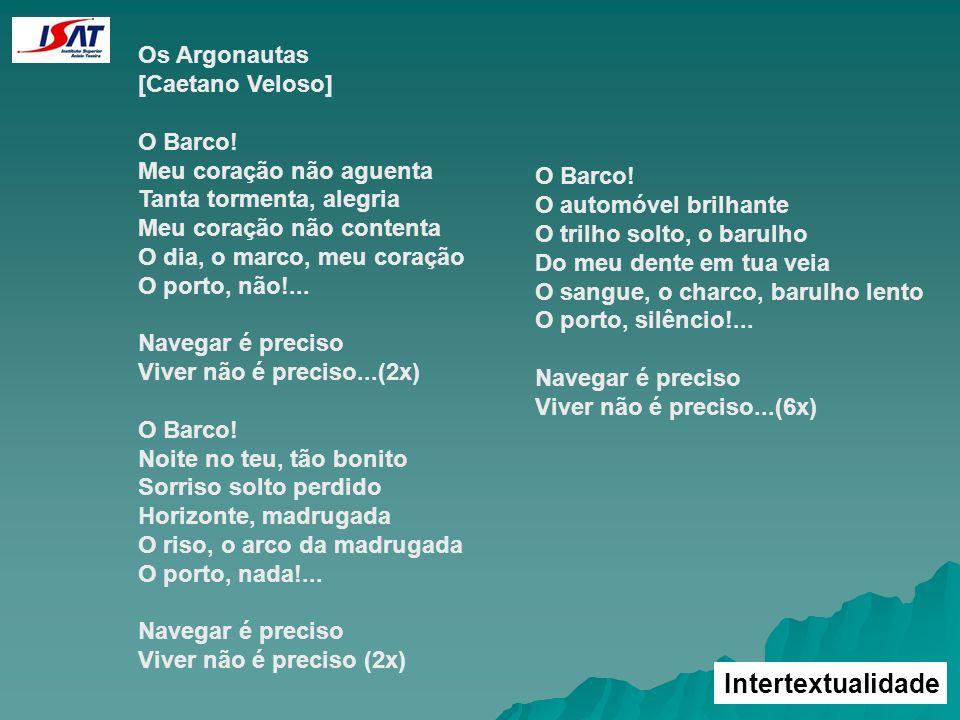 Intertextualidade Os Argonautas [Caetano Veloso] O Barco! Meu coração não aguenta Tanta tormenta, alegria Meu coração não contenta O dia, o marco, meu