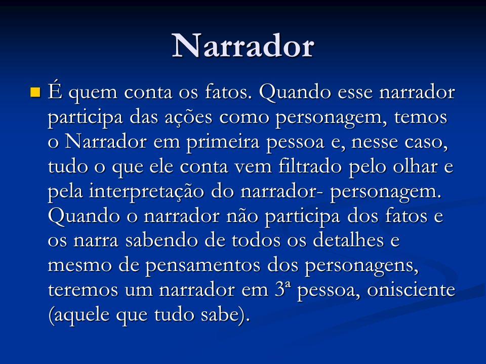 Narrador É quem conta os fatos. Quando esse narrador participa das ações como personagem, temos o Narrador em primeira pessoa e, nesse caso, tudo o qu