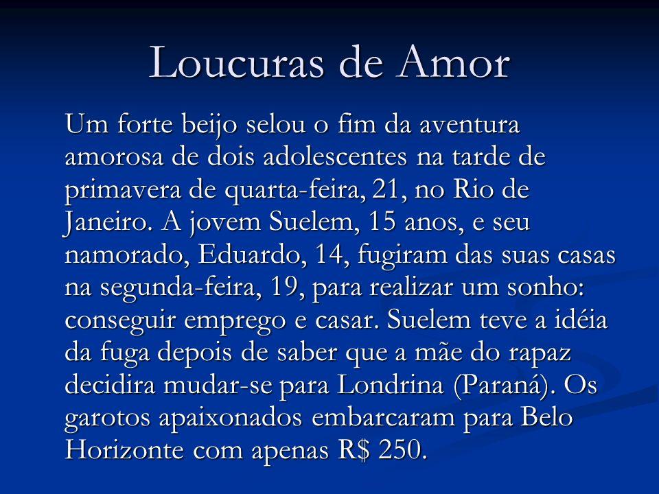 Loucuras de Amor Um forte beijo selou o fim da aventura amorosa de dois adolescentes na tarde de primavera de quarta-feira, 21, no Rio de Janeiro. A j