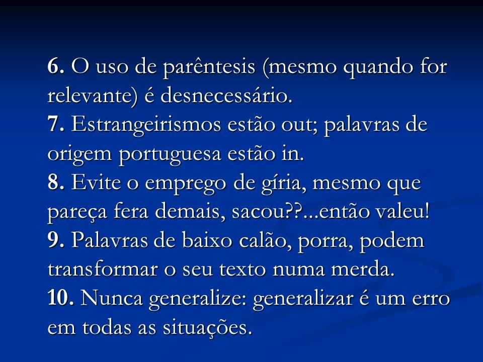 6. O uso de parêntesis (mesmo quando for relevante) é desnecessário. 7. Estrangeirismos estão out; palavras de origem portuguesa estão in. 8. Evite o