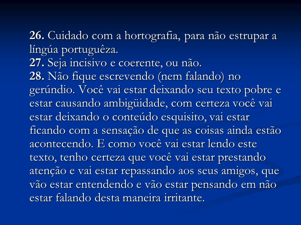 26. Cuidado com a hortografia, para não estrupar a língúa portuguêza. 27. Seja incisivo e coerente, ou não. 28. Não fique escrevendo (nem falando) no