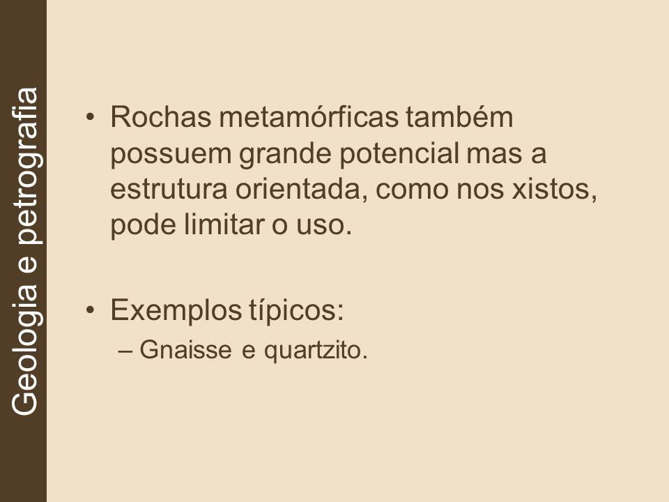 Rochas metamórficas também possuem grande potencial mas a estrutura orientada, como nos xistos, pode limitar o uso. Exemplos típicos: –Gnaisse e quart