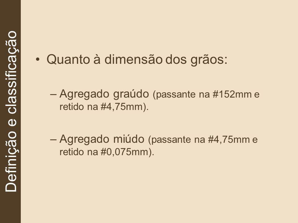 Quanto à dimensão dos grãos: –Agregado graúdo (passante na #152mm e retido na #4,75mm). –Agregado miúdo (passante na #4,75mm e retido na #0,075mm). De