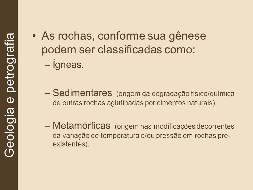 As rochas, conforme sua gênese podem ser classificadas como: –Ígneas. –Sedimentares (origem da degradação físico/química de outras rochas aglutinadas