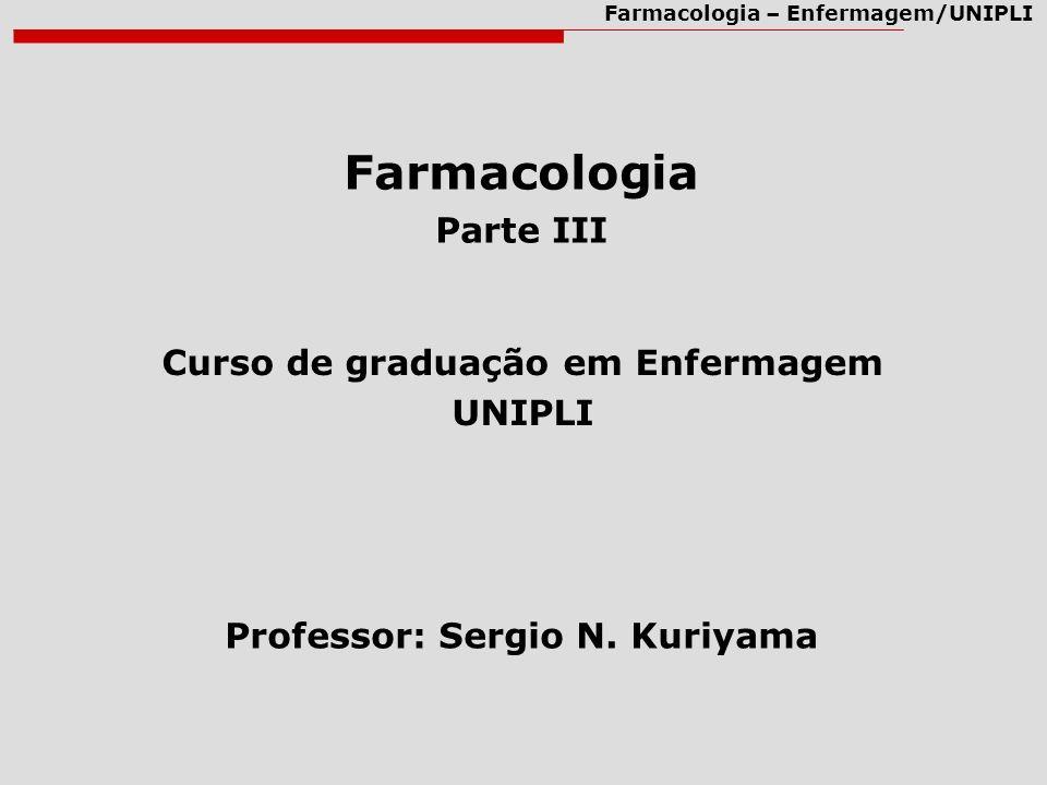Farmacologia – Enfermagem/UNIPLI Farmacologia Parte III Curso de graduação em Enfermagem UNIPLI Professor: Sergio N. Kuriyama