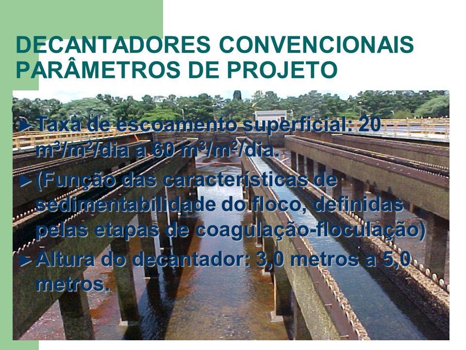 DECANTADORES CONVENCIONAIS PARÂMETROS DE PROJETO Taxa de escoamento superficial: 20 m 3 /m 2 /dia a 60 m 3 /m 2 /dia. Taxa de escoamento superficial: