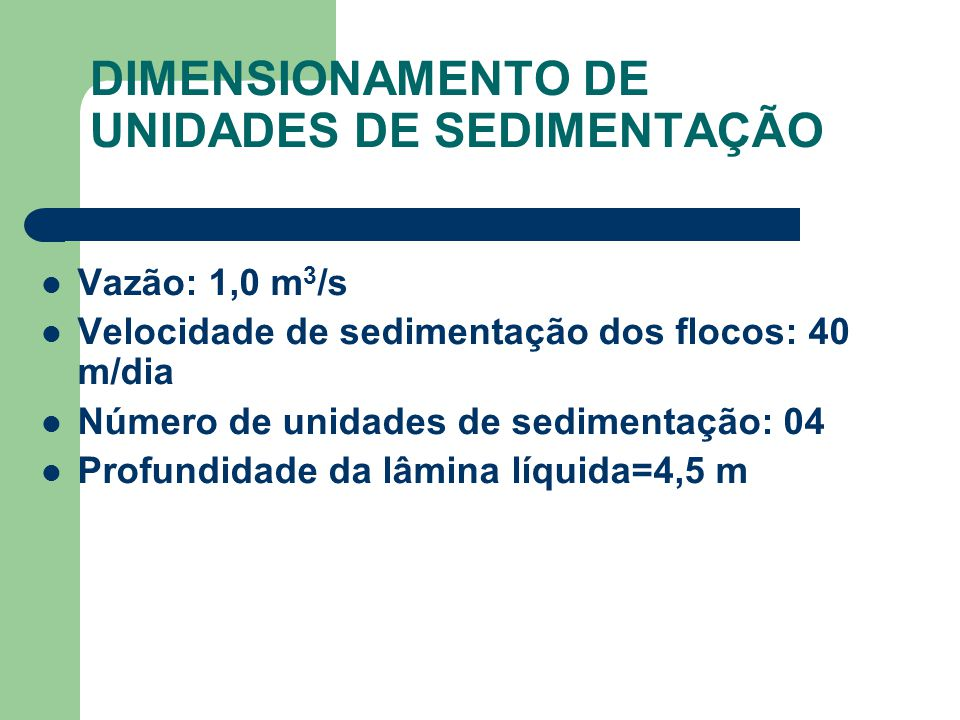DIMENSIONAMENTO DE UNIDADES DE SEDIMENTAÇÃO Vazão: 1,0 m 3 /s Velocidade de sedimentação dos flocos: 40 m/dia Número de unidades de sedimentação: 04 Profundidade da lâmina líquida=4,5 m