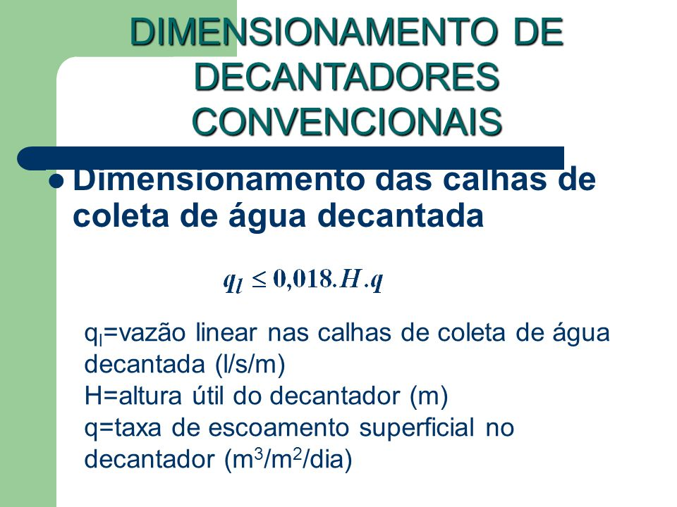 Dimensionamento das calhas de coleta de água decantada DIMENSIONAMENTO DE DECANTADORES CONVENCIONAIS q l =vazão linear nas calhas de coleta de água decantada (l/s/m) H=altura útil do decantador (m) q=taxa de escoamento superficial no decantador (m 3 /m 2 /dia)