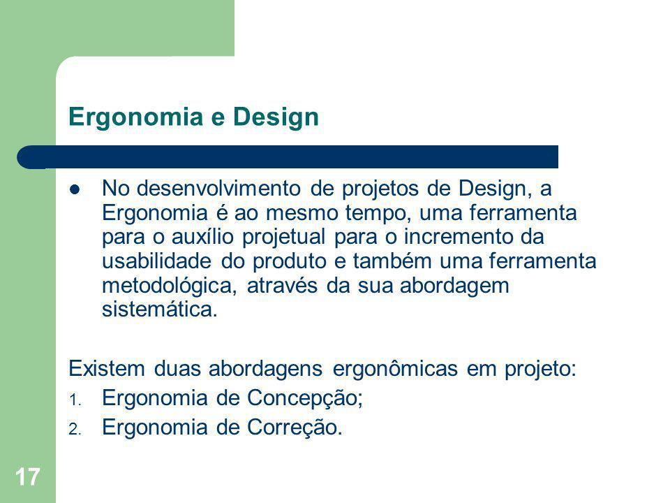 17 Ergonomia e Design No desenvolvimento de projetos de Design, a Ergonomia é ao mesmo tempo, uma ferramenta para o auxílio projetual para o increment
