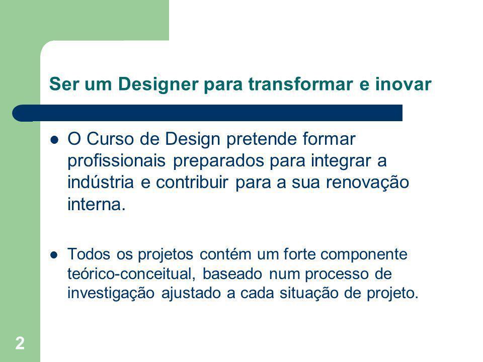 2 Ser um Designer para transformar e inovar O Curso de Design pretende formar profissionais preparados para integrar a indústria e contribuir para a s