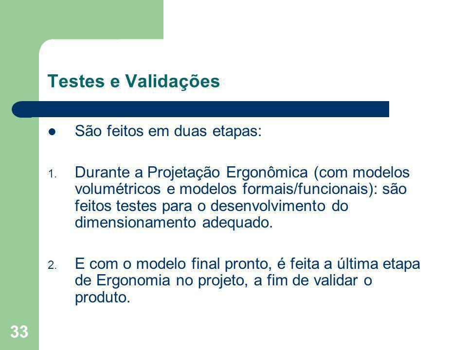 33 Testes e Validações São feitos em duas etapas: 1. Durante a Projetação Ergonômica (com modelos volumétricos e modelos formais/funcionais): são feit