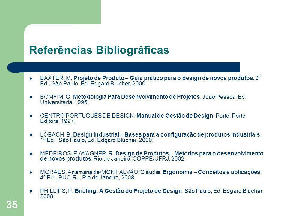 35 Referências Bibliográficas BAXTER, M. Projeto de Produto – Guia prático para o design de novos produtos. 2ª Ed., São Paulo, Ed. Edgard Blücher, 200