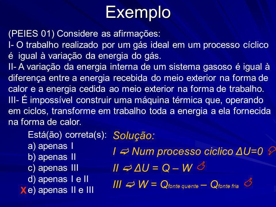Exemplo Solução: I Num processo ciclico ΔU=0 II ΔU = Q – W III W = Q fonte quente – Q fonte fria X (PEIES 01) Considere as afirmações: I- O trabalho r