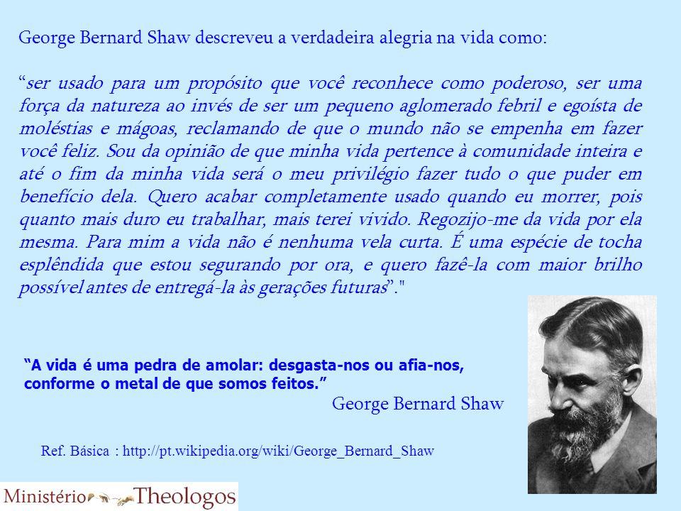 George Bernard Shaw descreveu a verdadeira alegria na vida como: ser usado para um propósito que você reconhece como poderoso, ser uma força da nature