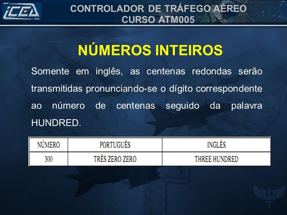 CONTROLADOR DE TRÁFEGO AÉREO CURSO ATM005 Somente em inglês, as centenas redondas serão transmitidas pronunciando-se o dígito correspondente ao número