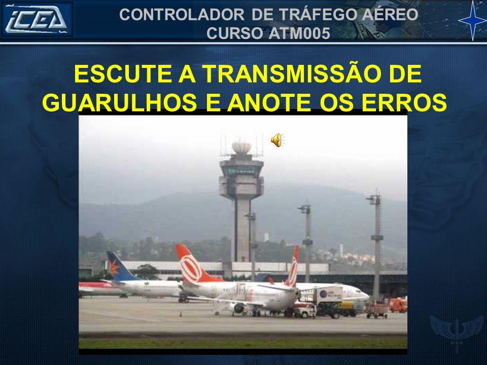 CONTROLADOR DE TRÁFEGO AÉREO CURSO ATM005 ESCUTE A TRANSMISSÃO DE GUARULHOS E ANOTE OS ERROS
