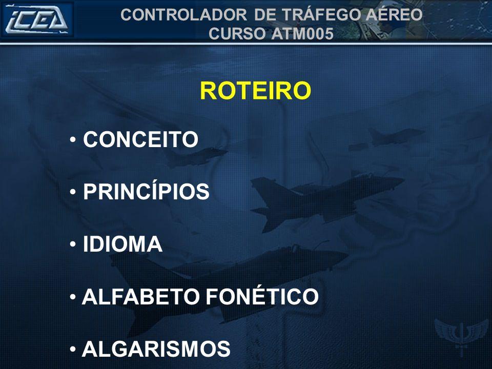 CONTROLADOR DE TRÁFEGO AÉREO CURSO ATM005 ROTEIRO CONCEITO PRINCÍPIOS IDIOMA ALFABETO FONÉTICO ALGARISMOS