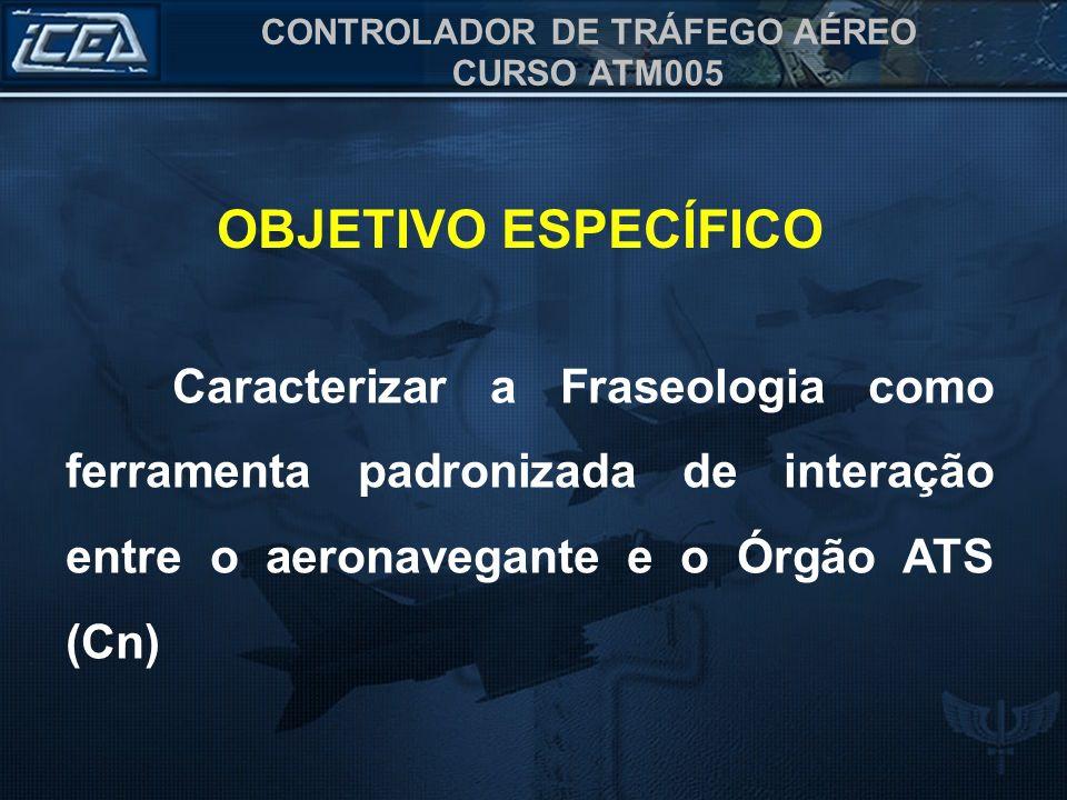 CONTROLADOR DE TRÁFEGO AÉREO CURSO ATM005 OBJETIVO ESPECÍFICO Caracterizar a Fraseologia como ferramenta padronizada de interação entre o aeronavegant