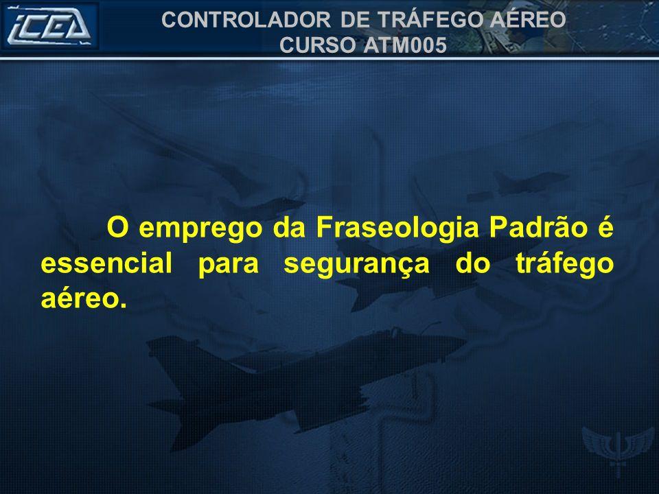 CONTROLADOR DE TRÁFEGO AÉREO CURSO ATM005 O emprego da Fraseologia Padrão é essencial para segurança do tráfego aéreo.