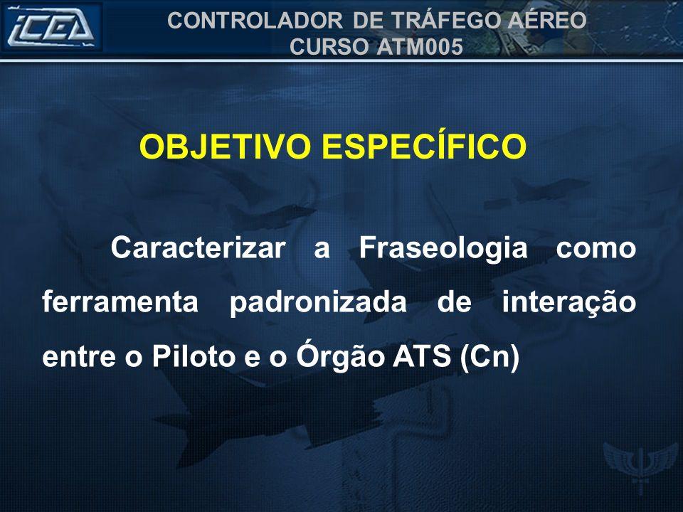CONTROLADOR DE TRÁFEGO AÉREO CURSO ATM005 OBJETIVO ESPECÍFICO Caracterizar a Fraseologia como ferramenta padronizada de interação entre o Piloto e o Ó