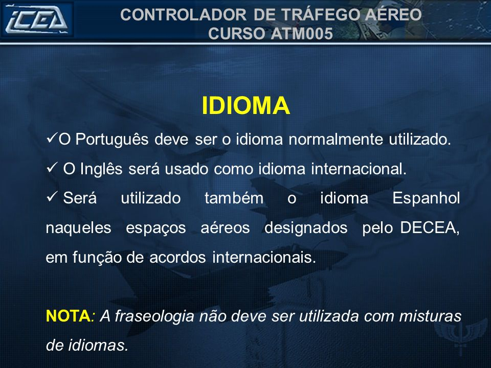 CONTROLADOR DE TRÁFEGO AÉREO CURSO ATM005 IDIOMA O Português deve ser o idioma normalmente utilizado. O Inglês será usado como idioma internacional. S