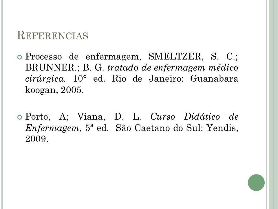 R EFERENCIAS Processo de enfermagem, SMELTZER, S. C.; BRUNNER.; B. G. tratado de enfermagem médico cirúrgica. 10° ed. Rio de Janeiro: Guanabara koogan