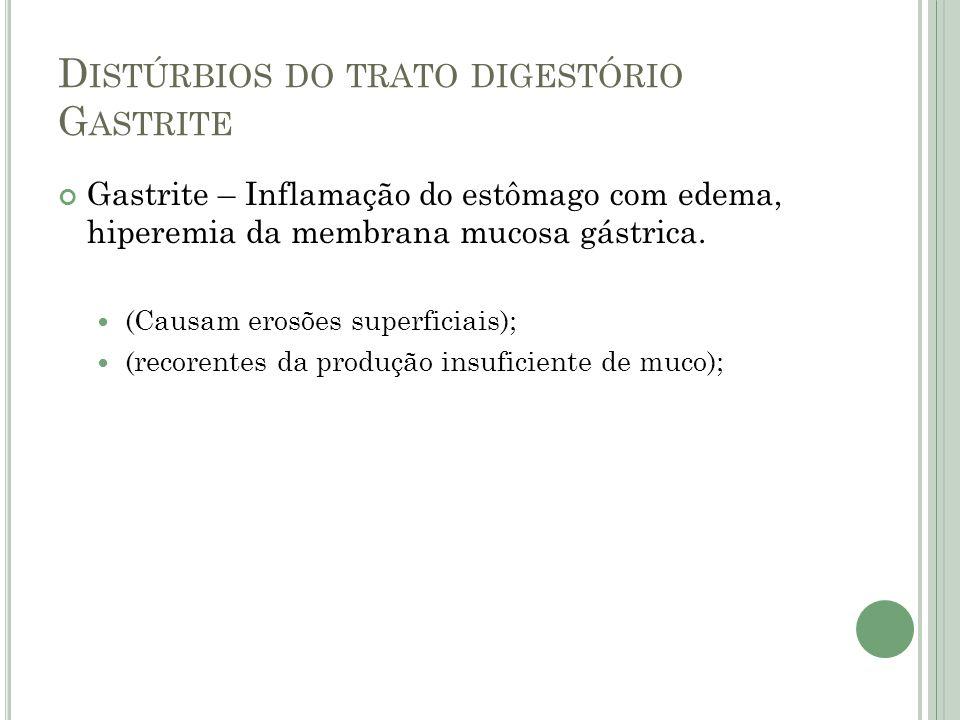 D ISTÚRBIOS DO TRATO DIGESTÓRIO G ASTRITE Gastrite – Inflamação do estômago com edema, hiperemia da membrana mucosa gástrica. (Causam erosões superfic
