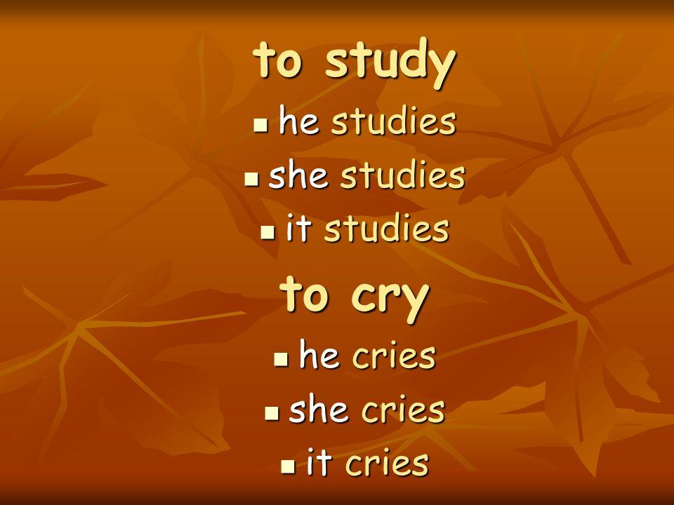 to study he studies he studies she studies she studies it studies it studies to cry he cries he cries she cries she cries it cries it cries