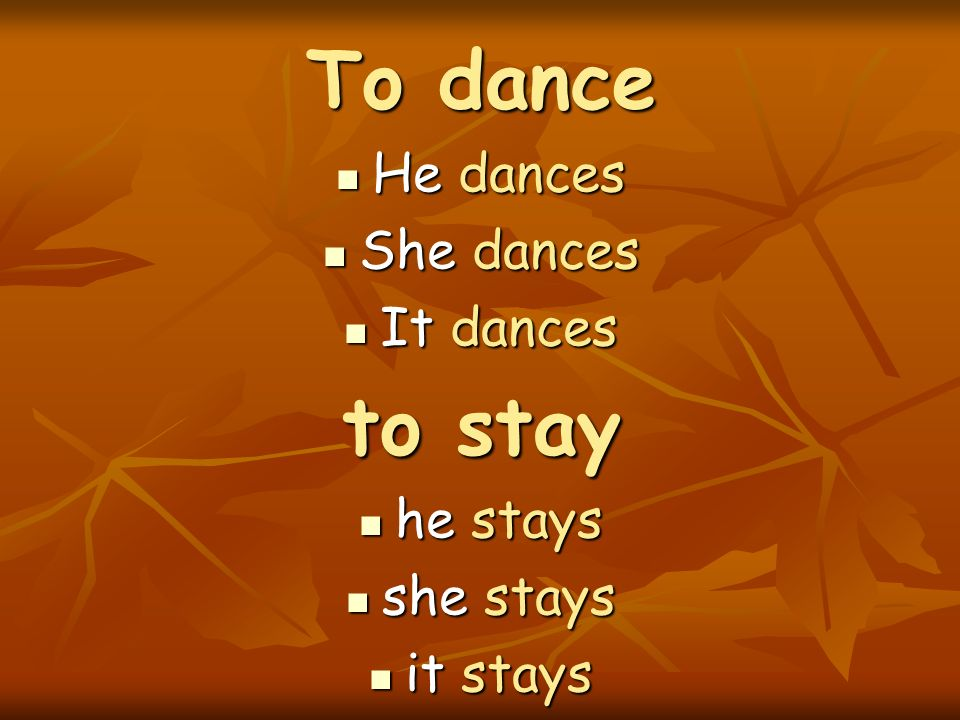 To dance He dances He dances She dances She dances It dances It dances to stay he stays he stays she stays she stays it stays it stays