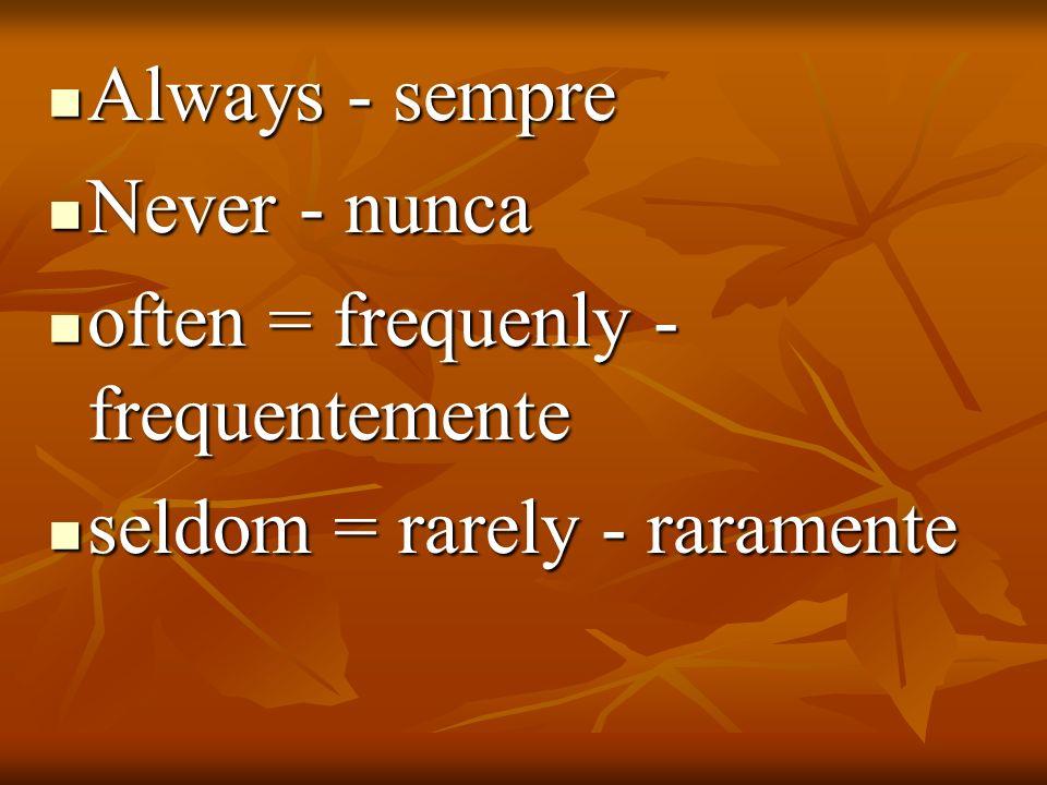 Always - sempre Always - sempre Never - nunca Never - nunca often = frequenly - frequentemente often = frequenly - frequentemente seldom = rarely - ra