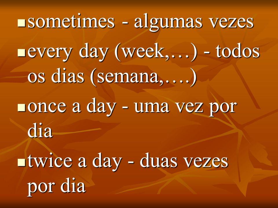 sometimes - algumas vezes sometimes - algumas vezes every day (week,…) - todos os dias (semana,….) every day (week,…) - todos os dias (semana,….) once