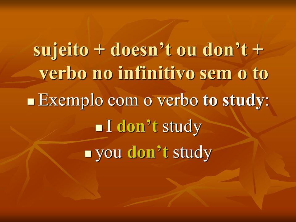 sujeito + doesnt ou dont + verbo no infinitivo sem o to Exemplo com o verbo to study: Exemplo com o verbo to study: I dont study I dont study you dont