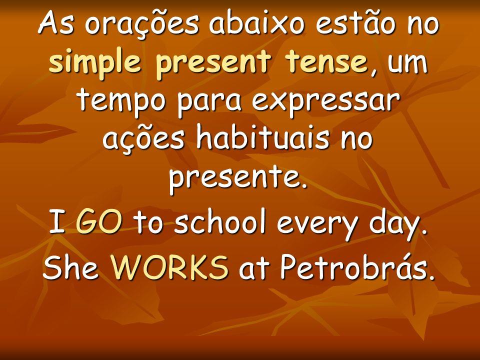 As orações abaixo estão no simple present tense, um tempo para expressar ações habituais no presente. I GO to school every day. She WORKS at Petrobrás