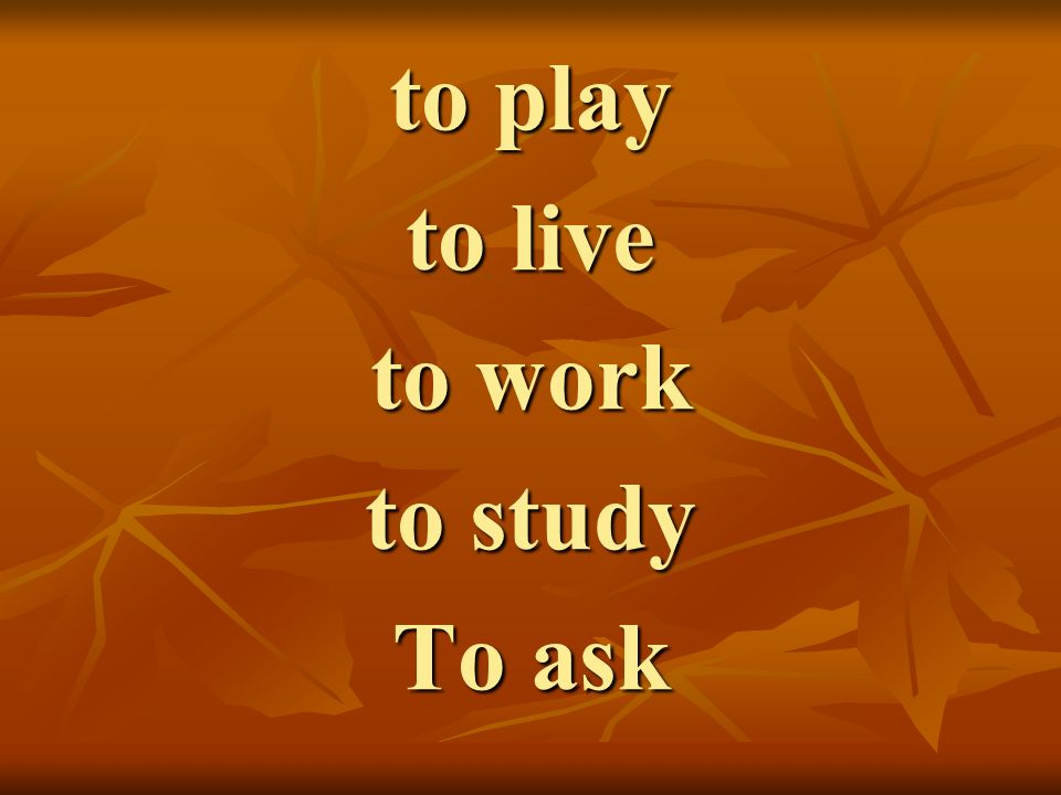 to play to live to work to study To ask