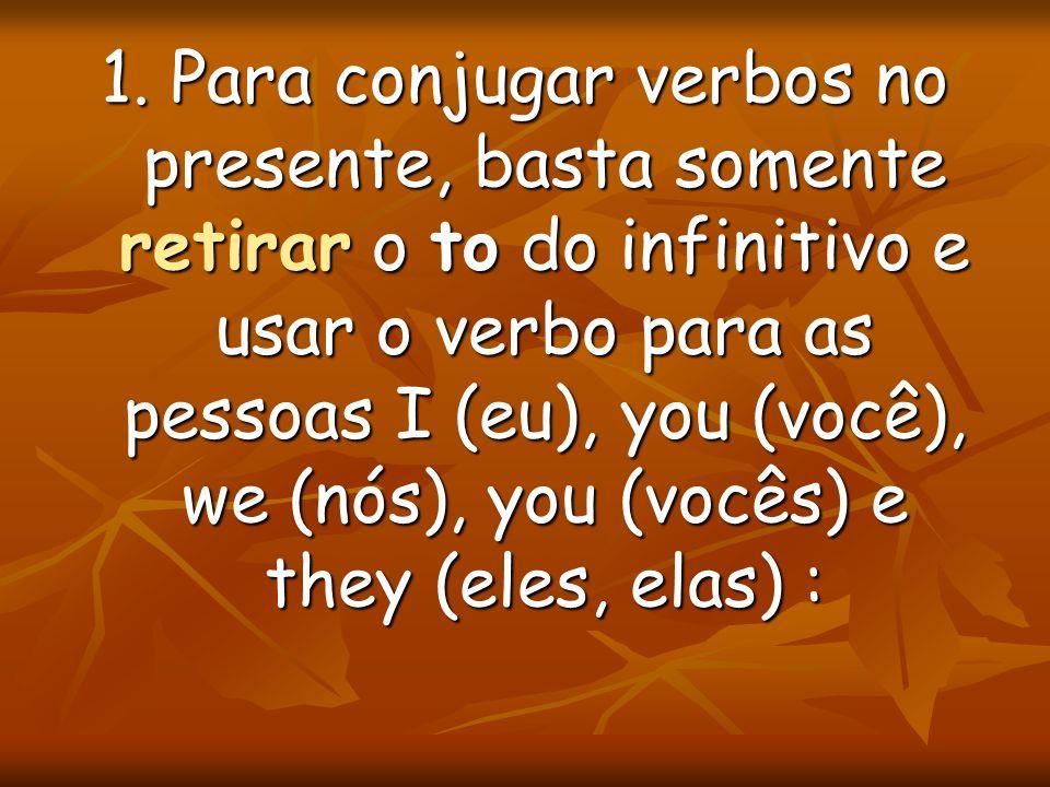 1. Para conjugar verbos no presente, basta somente retirar o to do infinitivo e usar o verbo para as pessoas I (eu), you (você), we (nós), you (vocês)