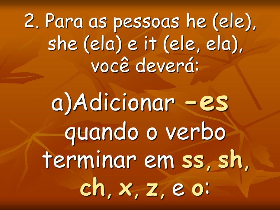 2. Para as pessoas he (ele), she (ela) e it (ele, ela), você deverá: a)Adicionar -es quando o verbo terminar em ss, sh, ch, x, z, e o: