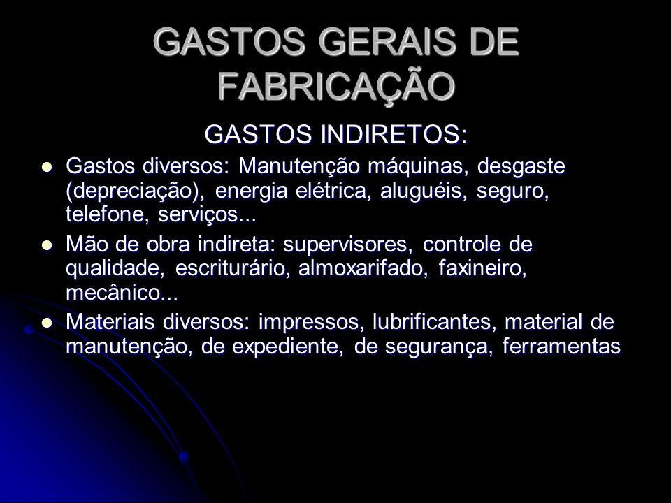 GASTOS GERAIS DE FABRICAÇÃO GASTOS INDIRETOS: Gastos diversos: Manutenção máquinas, desgaste (depreciação), energia elétrica, aluguéis, seguro, telefo