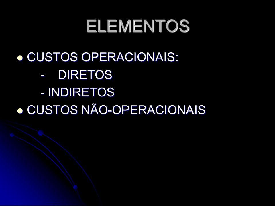 ELEMENTOS CUSTOS OPERACIONAIS: CUSTOS OPERACIONAIS: - DIRETOS - DIRETOS - INDIRETOS - INDIRETOS CUSTOS NÃO-OPERACIONAIS CUSTOS NÃO-OPERACIONAIS