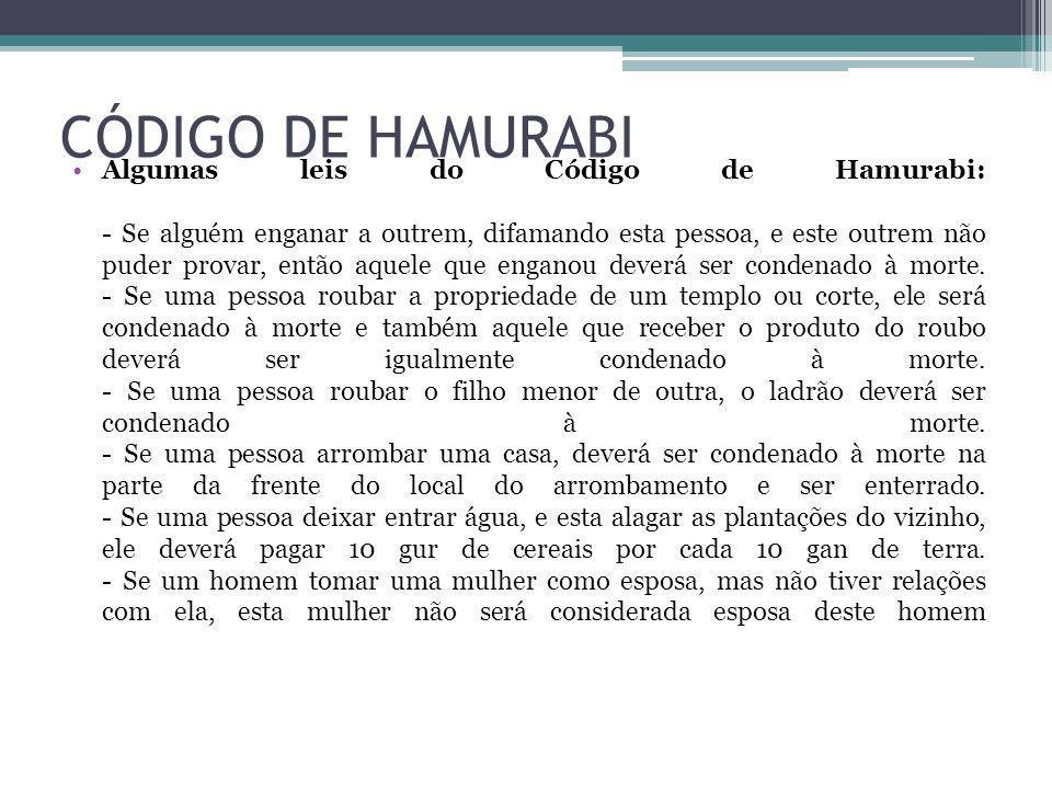 CÓDIGO DE HAMURABI Algumas leis do Código de Hamurabi: - Se alguém enganar a outrem, difamando esta pessoa, e este outrem não puder provar, então aque