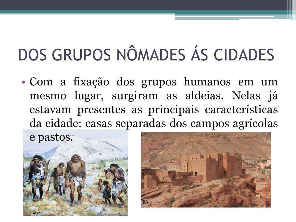 DOS GRUPOS NÔMADES ÁS CIDADES Com a fixação dos grupos humanos em um mesmo lugar, surgiram as aldeias. Nelas já estavam presentes as principais caract
