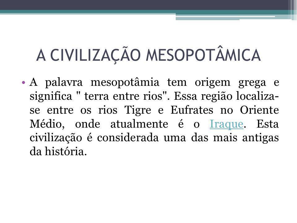 A CIVILIZAÇÃO MESOPOTÂMICA A palavra mesopotâmia tem origem grega e significa