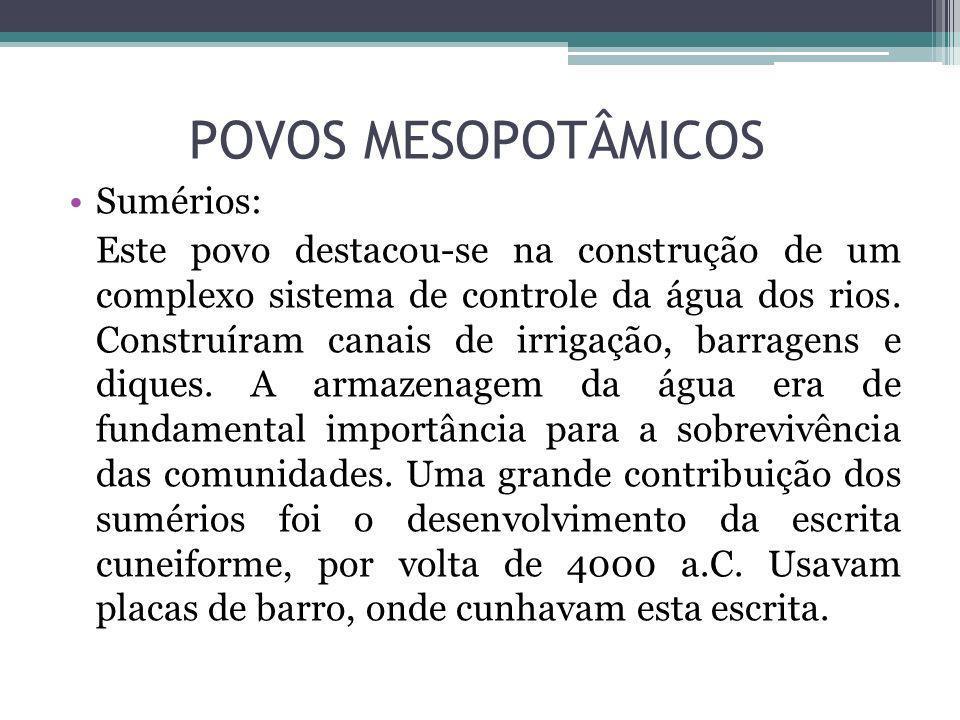 POVOS MESOPOTÂMICOS Sumérios: Este povo destacou-se na construção de um complexo sistema de controle da água dos rios. Construíram canais de irrigação