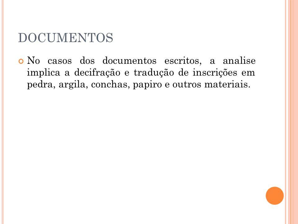 DOCUMENTOS No casos dos documentos escritos, a analise implica a decifração e tradução de inscrições em pedra, argila, conchas, papiro e outros materi