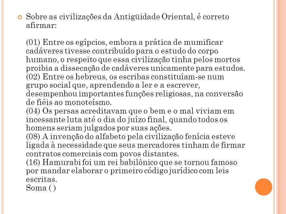 Sobre as civilizações da Antigüidade Oriental, é correto afirmar: (01) Entre os egípcios, embora a prática de mumificar cadáveres tivesse contribuído