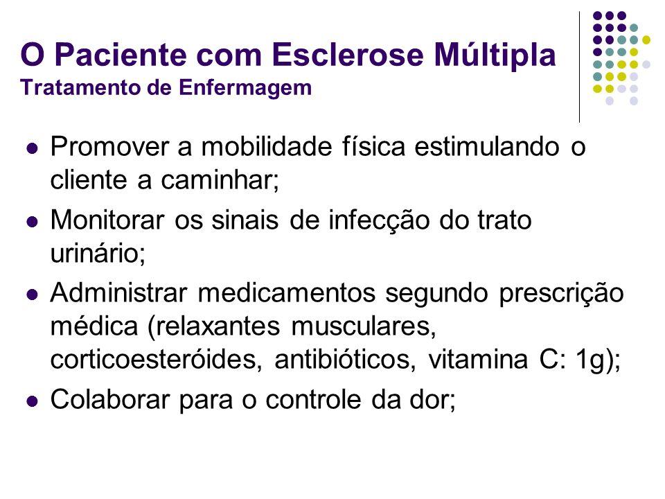 O Paciente com Esclerose Múltipla Tratamento de Enfermagem Promover a mobilidade física estimulando o cliente a caminhar; Monitorar os sinais de infec